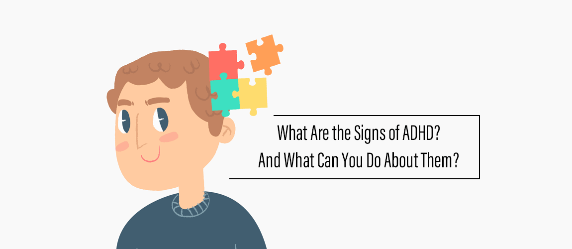 What Are the Signs of ADHD And What Can You Do About Them